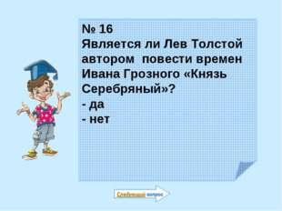 № 16 Является ли Лев Толстой автором повести времен Ивана Грозного «Князь Сер
