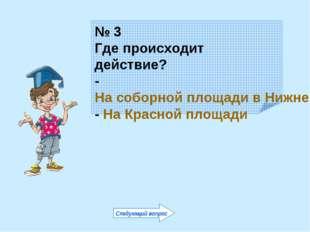 № 3 Где происходит действие? - На соборной площади в Нижнем Новгороде - На Кр