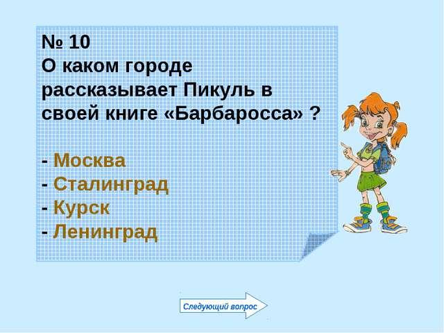 № 10 О каком городе рассказывает Пикуль в своей книге «Барбаросса» ? - Москва...