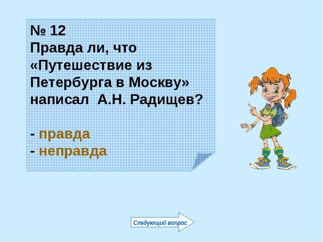 № 12 Правда ли, что «Путешествие из Петербурга в Москву» написал А.Н. Радищев...