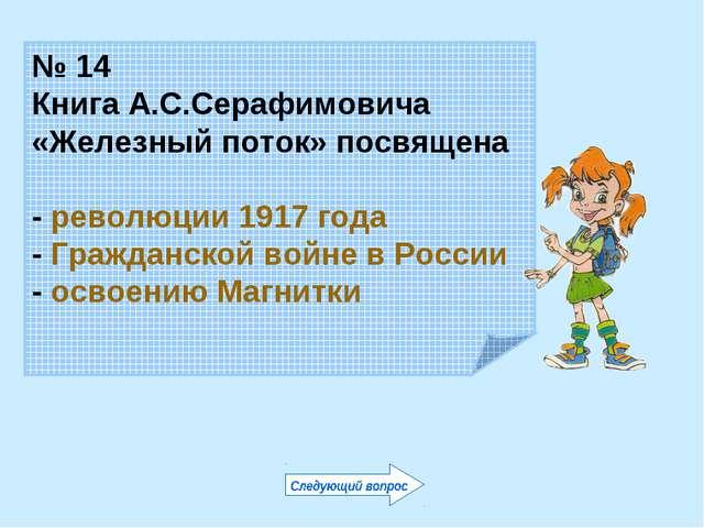 № 14 Книга А.С.Серафимовича «Железный поток» посвящена - революции 1917 года...