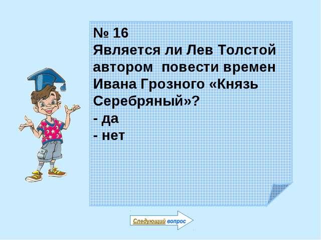№ 16 Является ли Лев Толстой автором повести времен Ивана Грозного «Князь Сер...