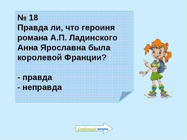 № 18 Правда ли, что героиня романа А.П. Ладинского Анна Ярославна была короле...