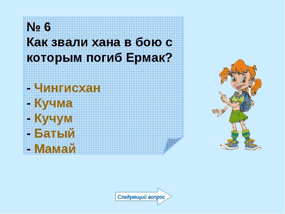 № 6 Как звали хана в бою с которым погиб Ермак? - Чингисхан - Кучма - Кучум -...