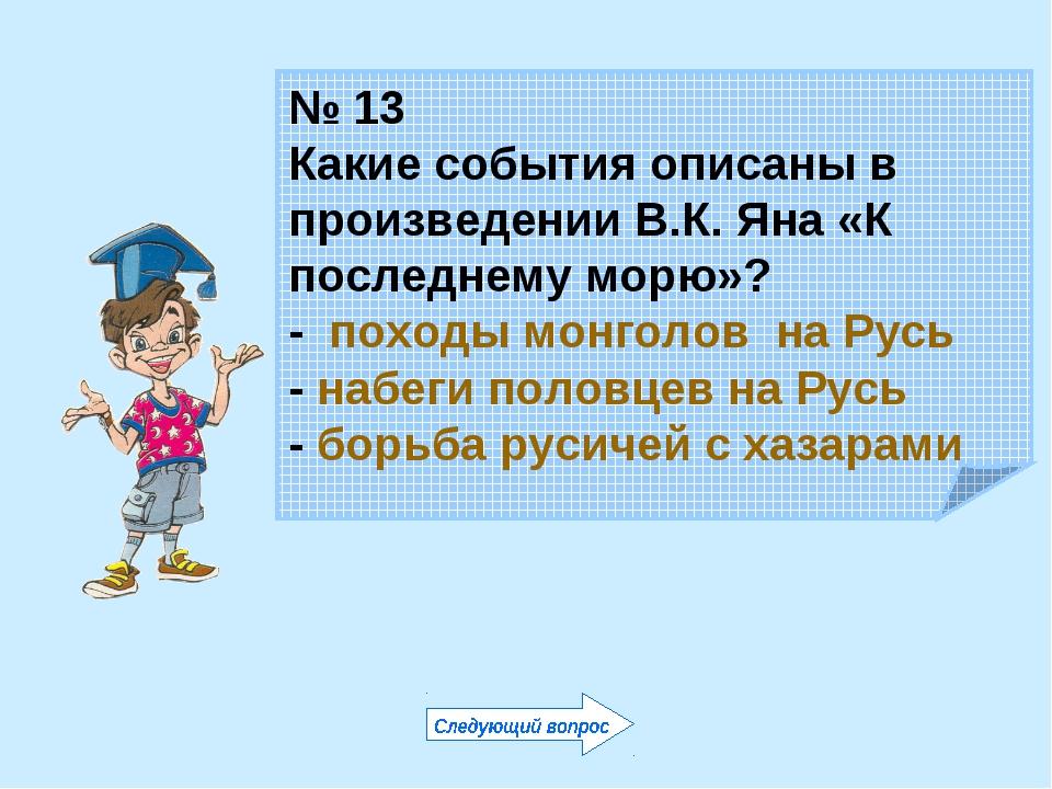 № 13 Какие события описаны в произведении В.К. Яна «К последнему морю»? - пох...