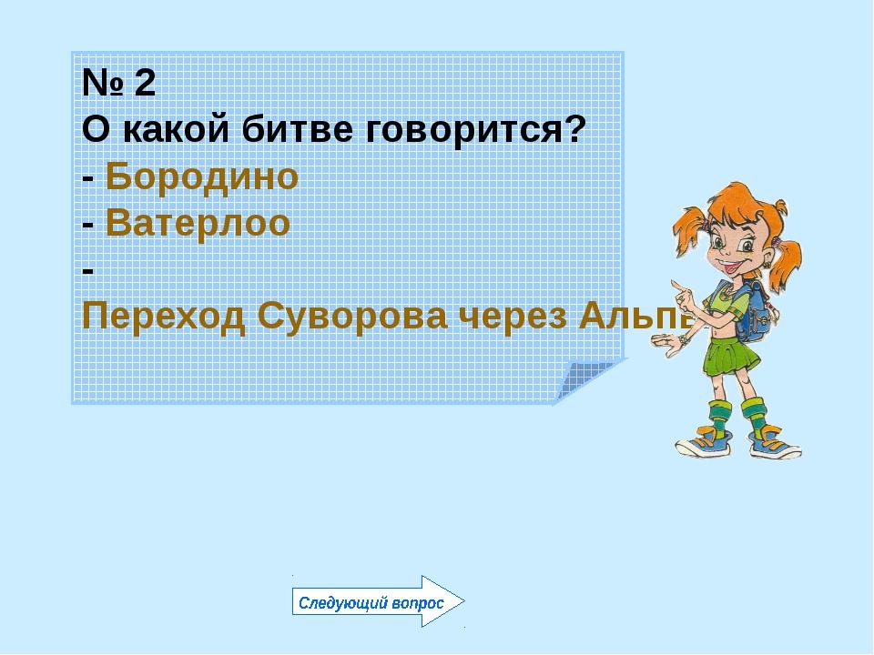 № 2 О какой битве говорится? - Бородино - Ватерлоо - Переход Суворова через А...