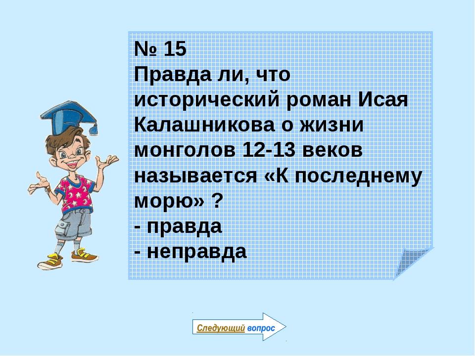 № 15 Правда ли, что исторический роман Исая Калашникова о жизни монголов 12-1...