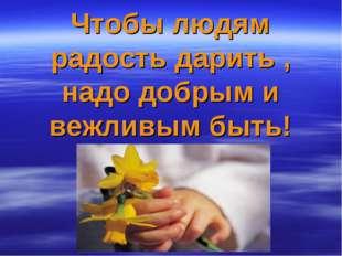 Чтобы людям радость дарить , надо добрым и вежливым быть!
