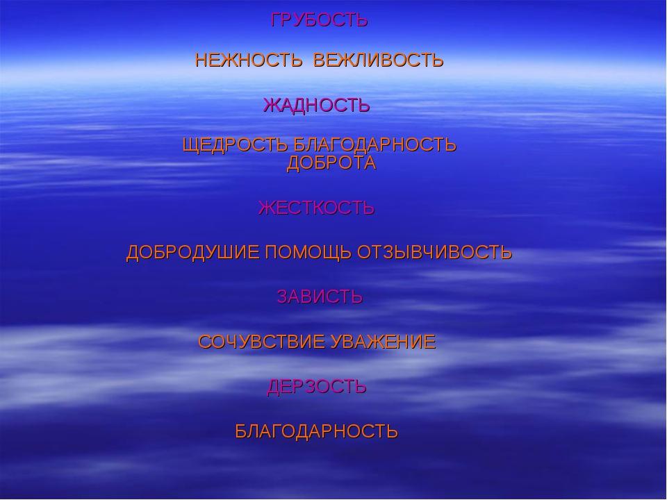 ГРУБОСТЬ НЕЖНОСТЬ ВЕЖЛИВОСТЬ ЖАДНОСТЬ ЩЕДРОСТЬ БЛАГОДАРНОСТЬ ДОБРОТА ЖЕСТКОСТ...
