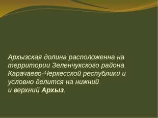 Архызская долина расположенна на территории Зеленчукскогорайона Карачаево-Че