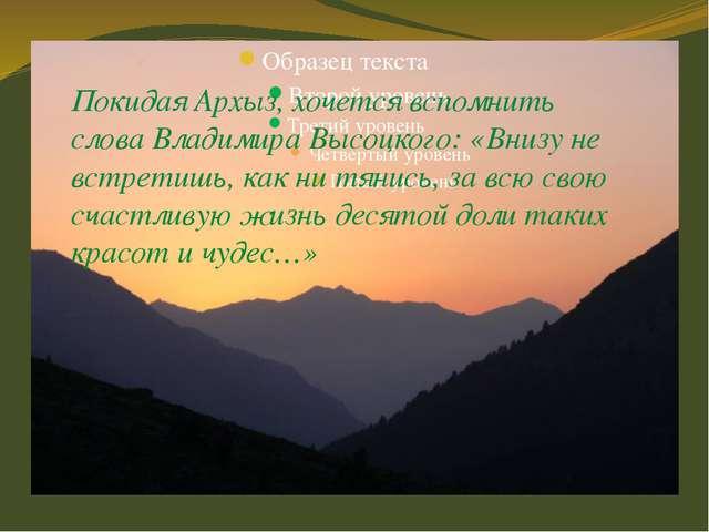 Покидая Архыз, хочется вспомнить слова Владимира Высоцкого: «Внизу не встрет...