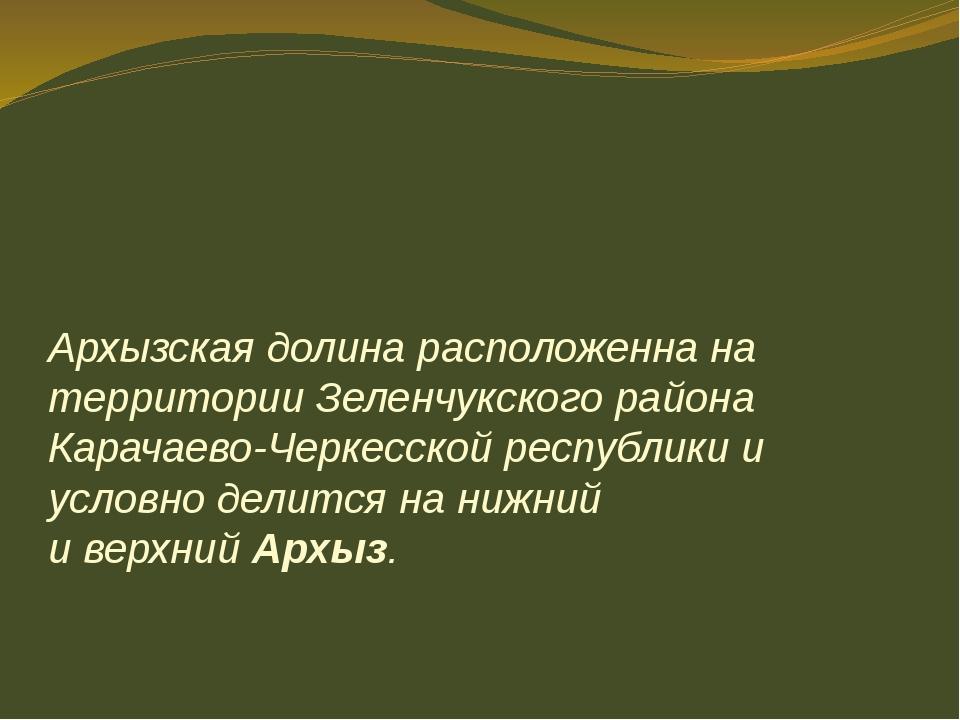 Архызская долина расположенна на территории Зеленчукскогорайона Карачаево-Че...