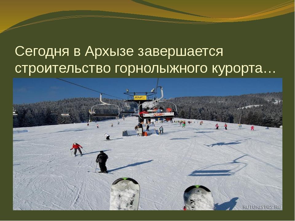 Сегодня в Архызе завершается строительство горнолыжного курорта…
