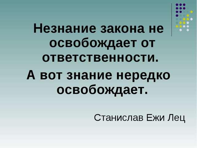 Незнание закона не освобождает от ответственности. А вот знание нередко осво...