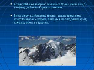 6 Афтæ 1884 азы венгриаг альпинист Мориц Деши ацыд йæ фыццаг балцы Кавказы хæ