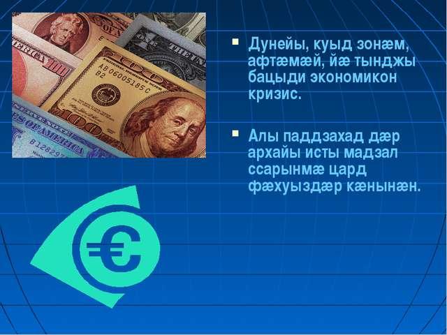 Дунейы, куыд зонæм, афтæмæй, йæ тынджы бацыди экономикон кризис. Алы паддзаха...