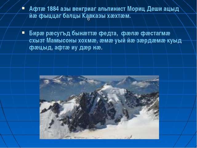6 Афтæ 1884 азы венгриаг альпинист Мориц Деши ацыд йæ фыццаг балцы Кавказы хæ...