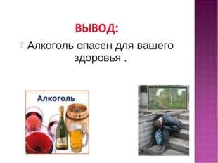 Алкоголь опасен для вашего здоровья .