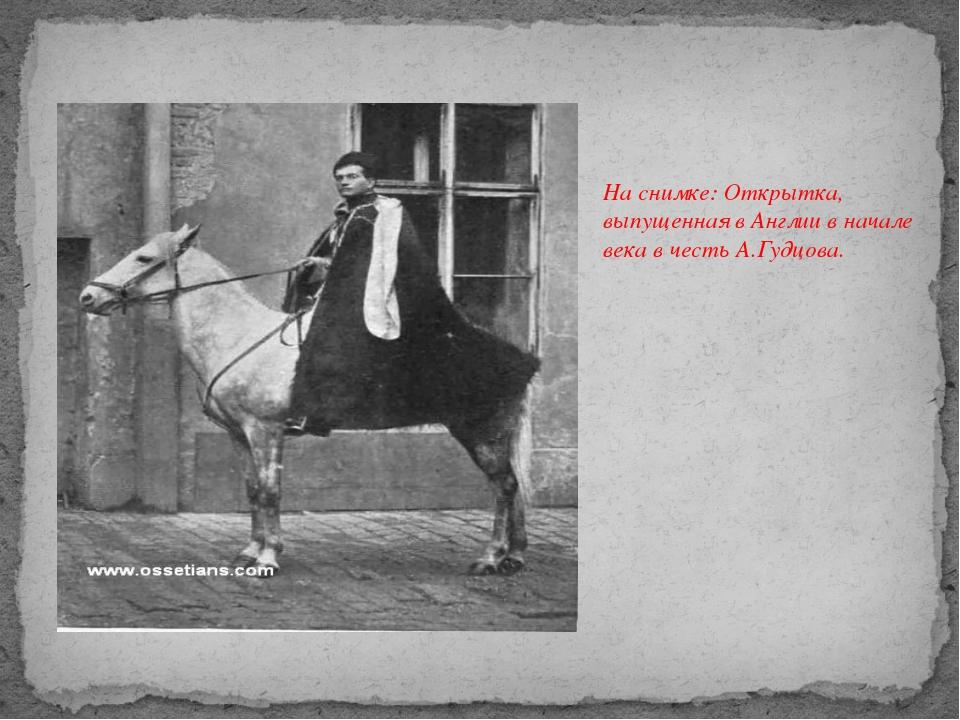 На снимке: Открытка, выпущенная в Англии в начале века в честь А.Гудцова.