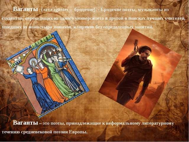 Ваганты (лат.vagantes – бродячие). - Бродячие поэты, музыканты из студентов,...