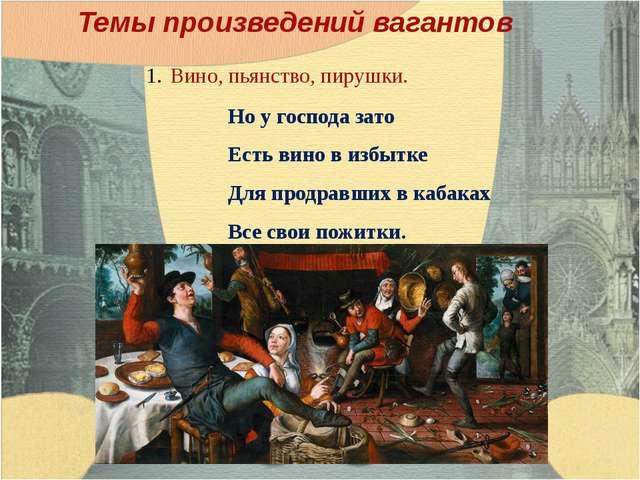 Темы произведений вагантов Вино, пьянство, пирушки. Но у господа зато Есть ви...