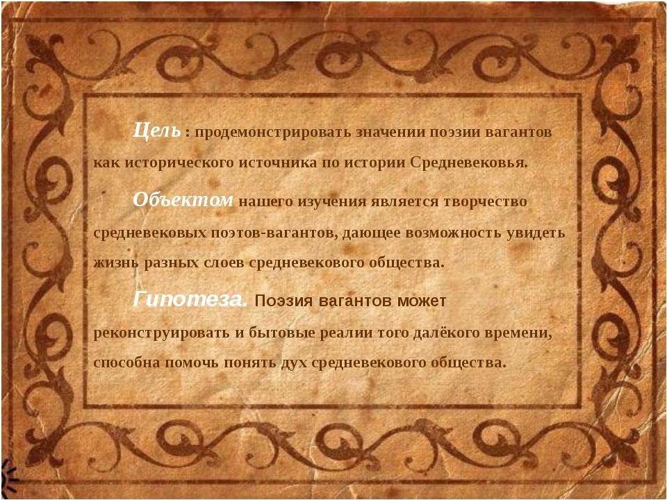 Цель : продемонстрировать значении поэзии вагантов как исторического источник...