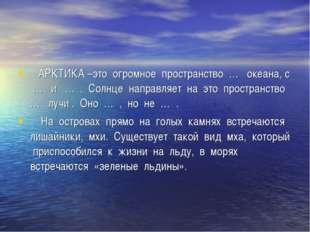 АРКТИКА –это огромное пространство … океана, с … и … . Солнце направляет на