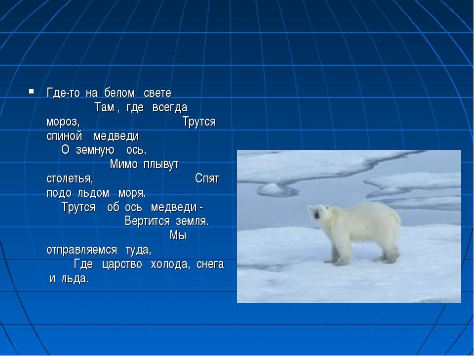 Где-то на белом свете Там , где всегда мороз, Трутся спиной медведи О земную...
