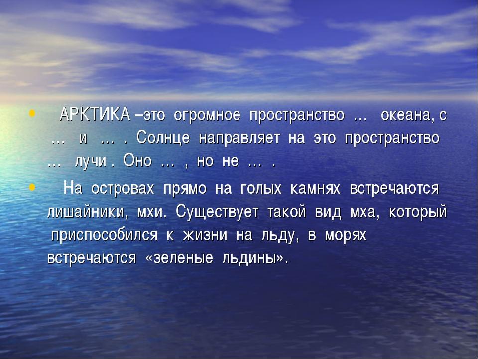 АРКТИКА –это огромное пространство … океана, с … и … . Солнце направляет на...