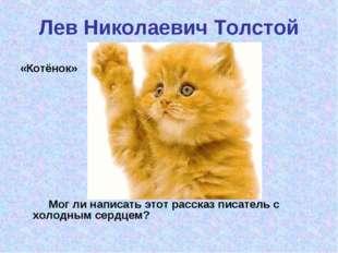 Лев Николаевич Толстой «Котёнок» Мог ли написать этот рассказ писатель с хол