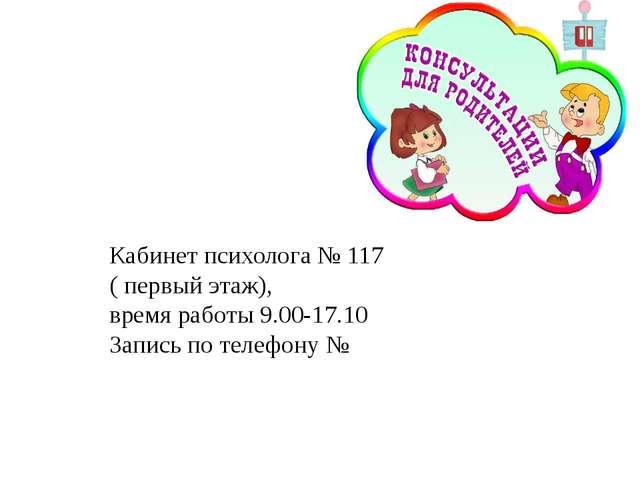 Кабинет психолога № 117 ( первый этаж), время работы 9.00-17.10 Запись по те...