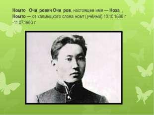 Номто́ Очи́рович Очи́ров, настоящее имя— Ноха́, Номто— от калмыцкого слова