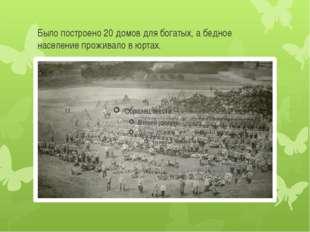 Было построено 20 домов для богатых, а бедное население проживало в юртах.