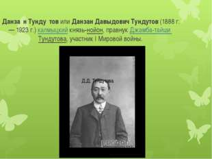Данза́н Тунду́тов или Данзан Давыдович Тундутов (1888 г. — 1923 г.) калмыцки