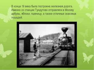 В конце 19 века была построена железная дорога. Именно со станции Тундутово о