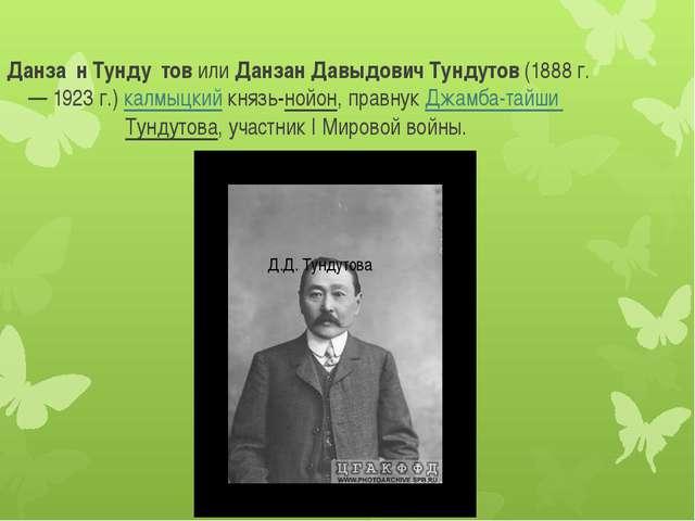 Данза́н Тунду́тов или Данзан Давыдович Тундутов (1888 г. — 1923 г.) калмыцки...