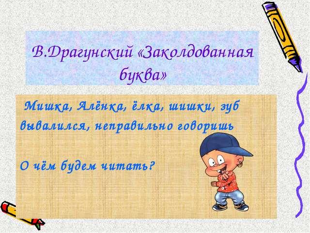 В.Драгунский «Заколдованная буква» Мишка, Алёнка, ёлка, шишки, зуб вывалился,...