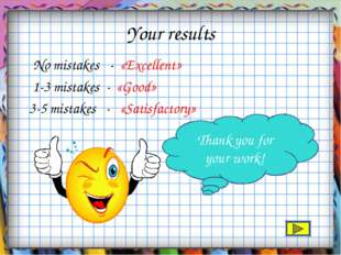 Your results No mistakes - «Excellent» 1-3 mistakes - «Good» 3-5 mistakes - «