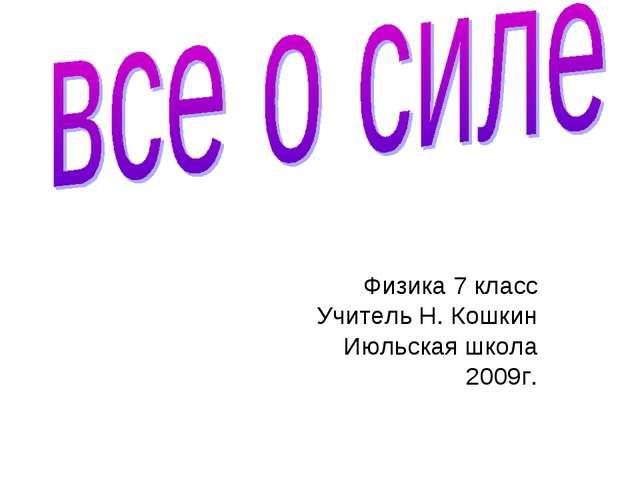 Физика 7 класс Учитель Н. Кошкин Июльская школа 2009г.