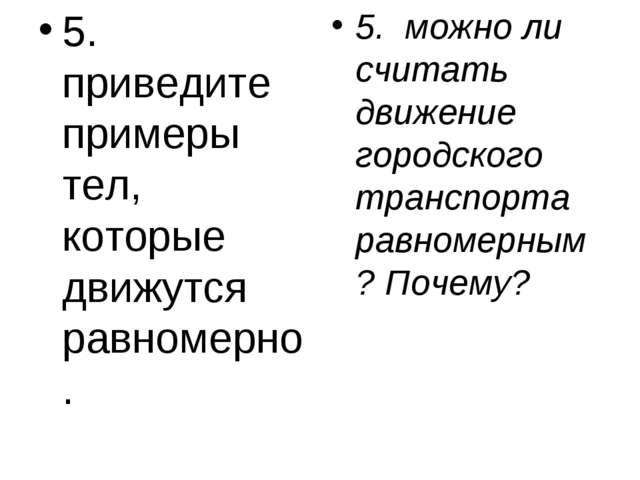 5. приведите примеры тел, которые движутся равномерно. 5. можно ли считать дв...