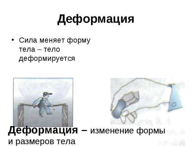 Деформация Сила меняет форму тела – тело деформируется Деформация – изменение...