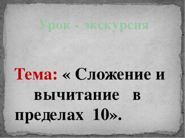 Тема: « Сложение и вычитание в пределах 10». Урок - экскурсия