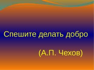 Спешите делать добро (А.П. Чехов)