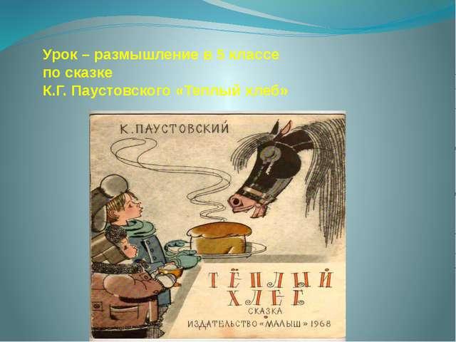 Урок – размышление в 5 классе по сказке К.Г. Паустовского «Теплый хлеб»