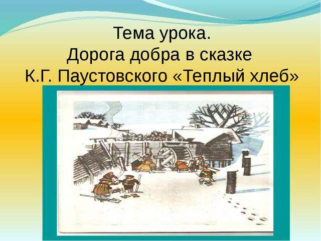 Тема урока. Дорога добра в сказке К.Г. Паустовского «Теплый хлеб»