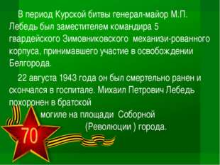 В период Курской битвы генерал-майор М.П. Лебедь был заместителем командира 5