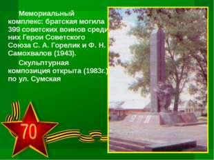 Мемориальный комплекс: братская могила 399 советских воинов среди них Герои С