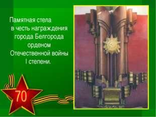 Памятная стела в честь награждения города Белгорода орденом Отечественной вой