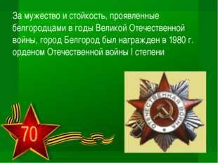 За мужество и стойкость, проявленные белгородцами в годы Великой Отечественно