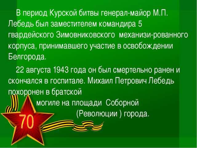 В период Курской битвы генерал-майор М.П. Лебедь был заместителем командира 5...